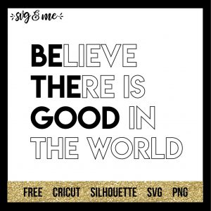 FREE SVG CUT FILE for Cricut, Silhouette and more - Believe There is Good in the World